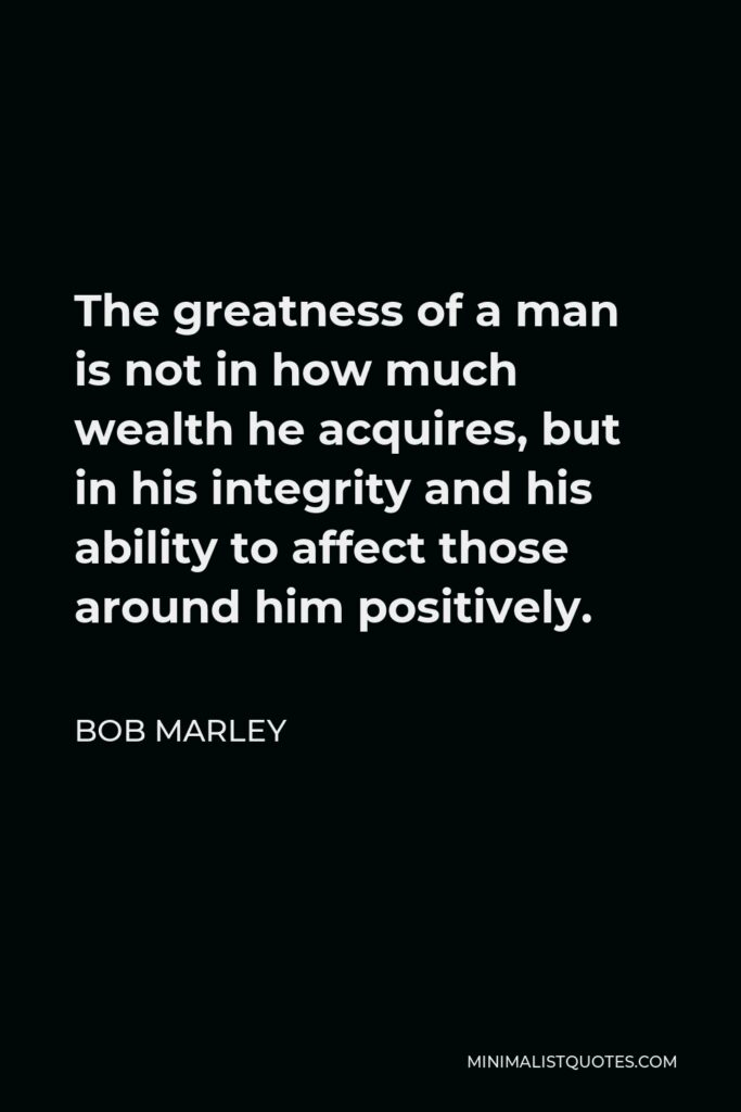Bob Marley Quote - The greatness of a man is not in how much wealth he acquires, but in his integrity and his ability to affect those around him positively.