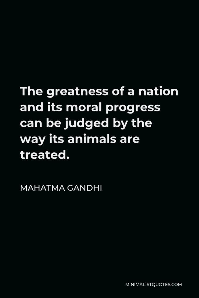 Mahatma Gandhi Quote - The greatness of a nation and its moral progress can be judged by the way its animals are treated.