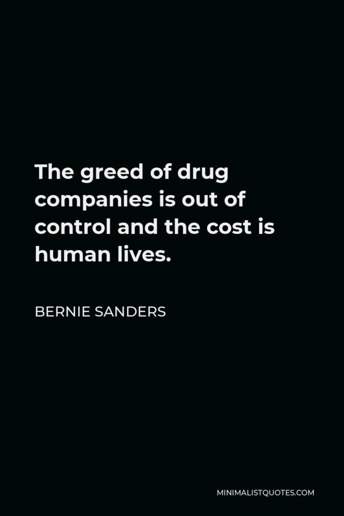 Bernie Sanders Quote - The greed of drug companies is out of control and the cost is human lives.