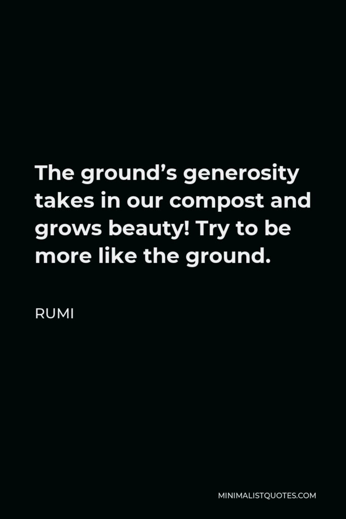 Rumi Quote - The ground's generosity takes in our compost and grows beauty! Try to be more like the ground.