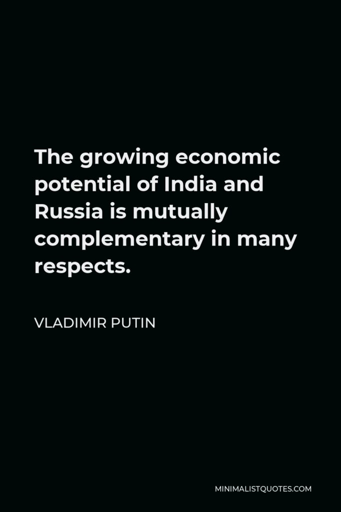 Vladimir Putin Quote - The growing economic potential of India and Russia is mutually complementary in many respects.