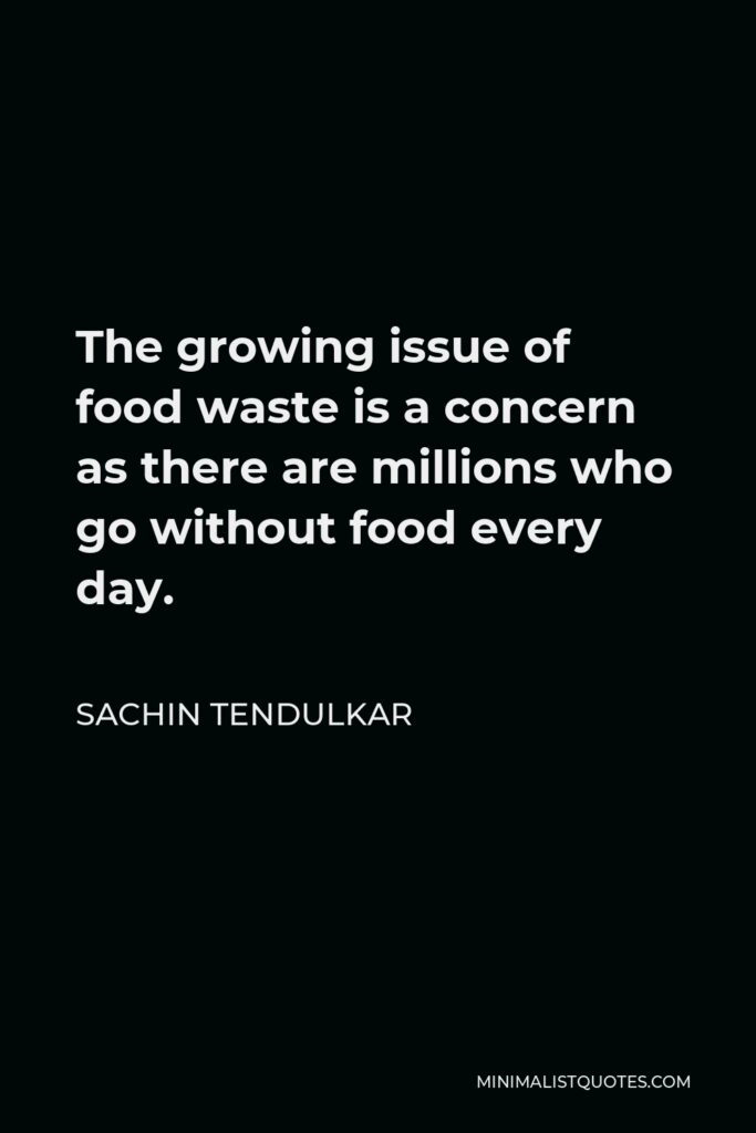 Sachin Tendulkar Quote - The growing issue of food waste is a concern as there are millions who go without food every day.
