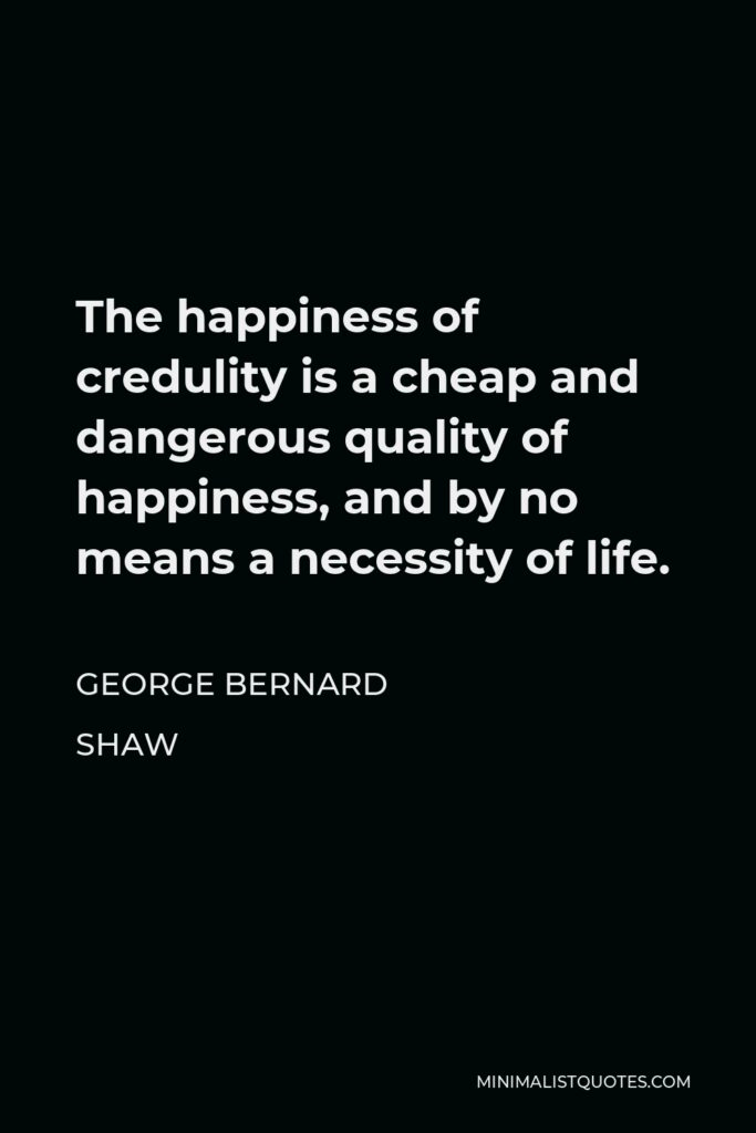 George Bernard Shaw Quote - The happiness of credulity is a cheap and dangerous quality of happiness, and by no means a necessity of life.