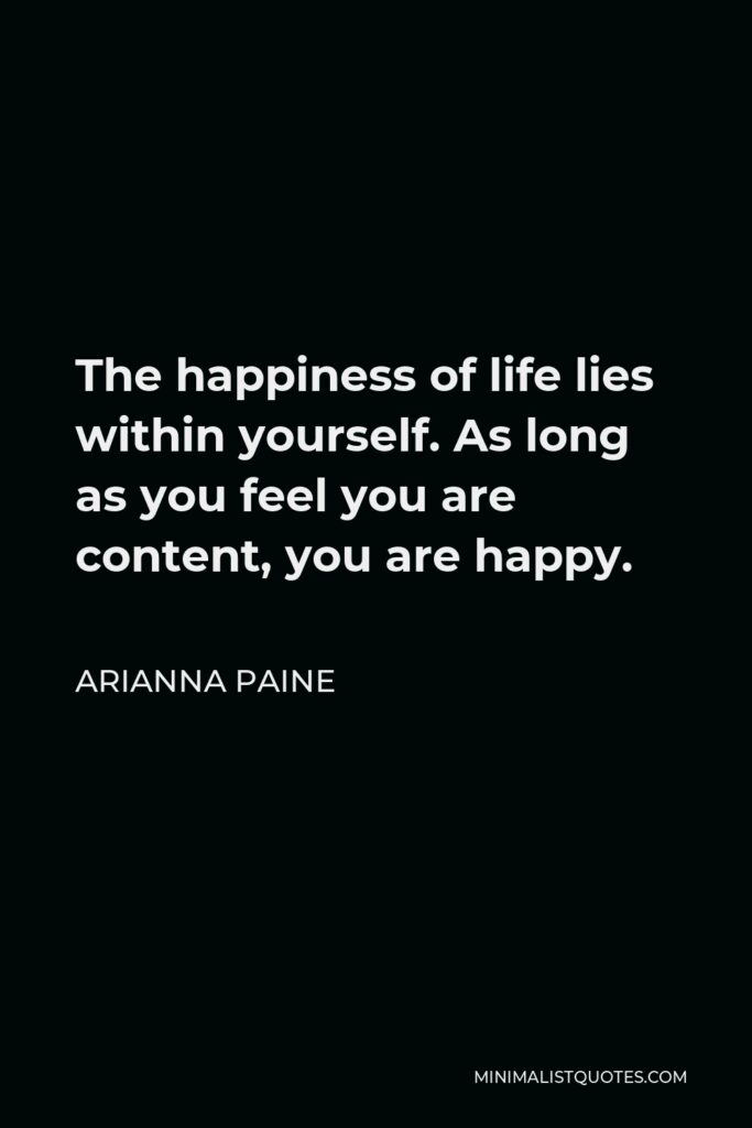 Arianna Paine Quote - The happiness of life lies within yourself. As long as you feel you are content, you are happy.