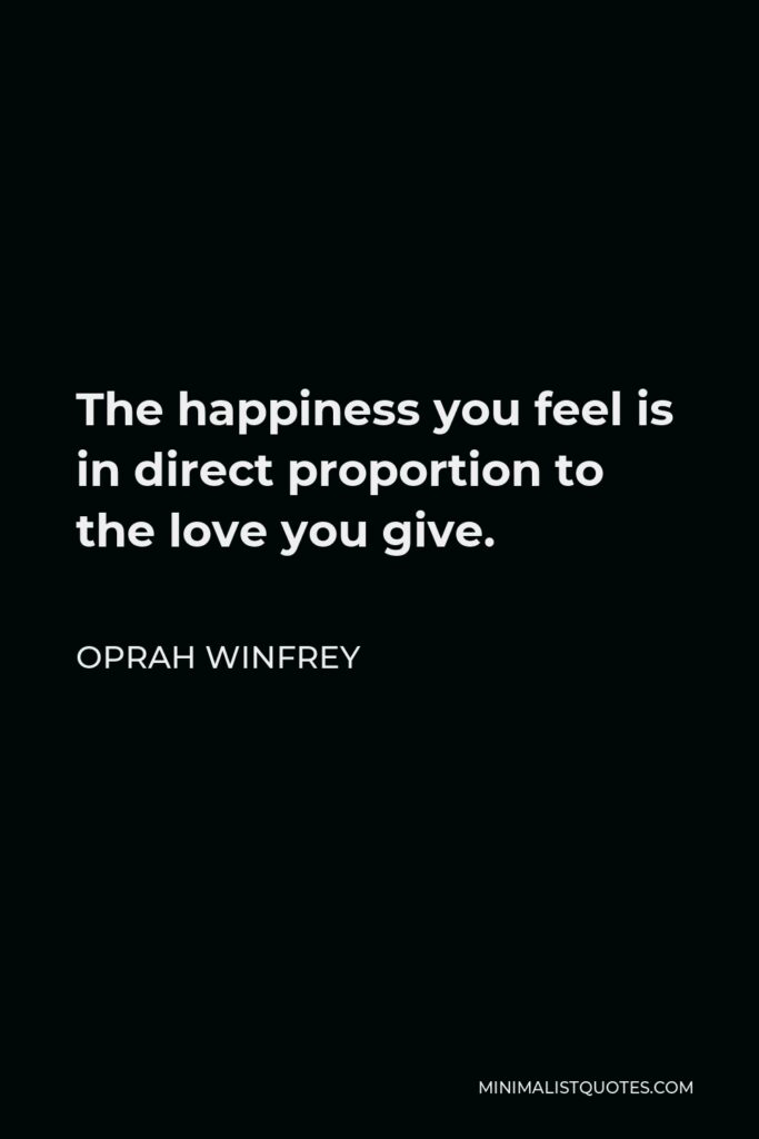 Oprah Winfrey Quote - The happiness you feel is in direct proportion to the love you give.