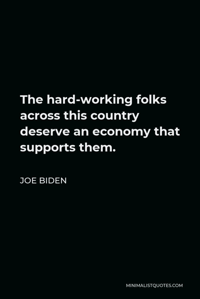 Joe Biden Quote - The hard-working folks across this country deserve an economy that supports them.