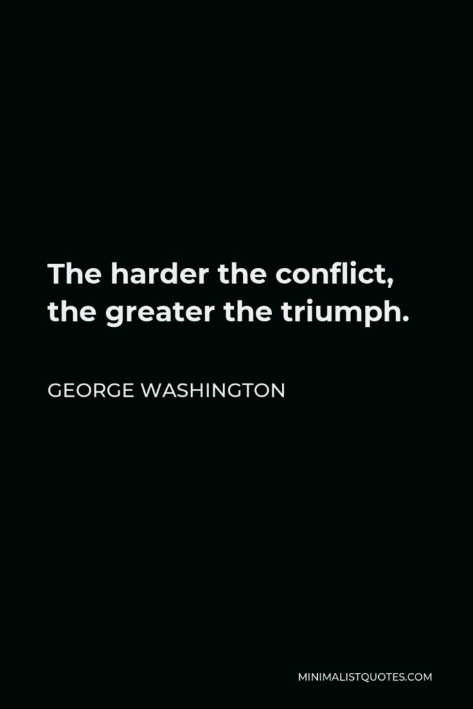 George Washington Quote - The harder the conflict, the greater the triumph.