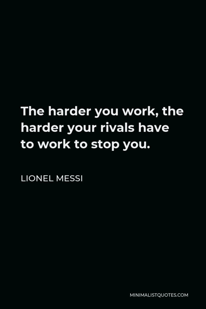 Lionel Messi Quote - The harder you work, the harder your rivals have to work to stop you.