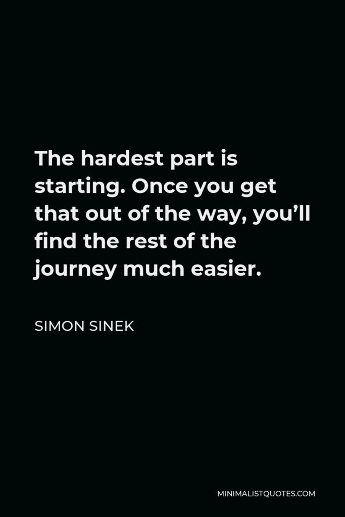 Simon Sinek Quote - The hardest part is starting. Once you get that out of the way, you'll find the rest of the journey much easier.