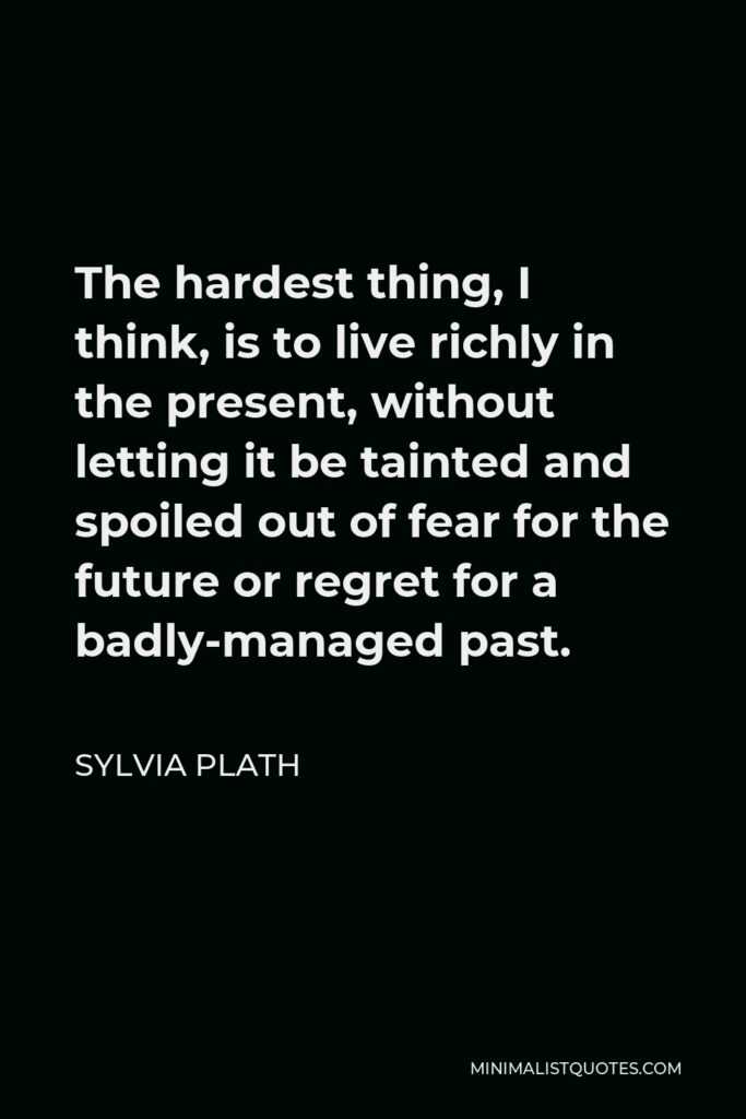 Sylvia Plath Quote - The hardest thing, I think, is to live richly in the present, without letting it be tainted and spoiled out of fear for the future or regret for a badly-managed past.