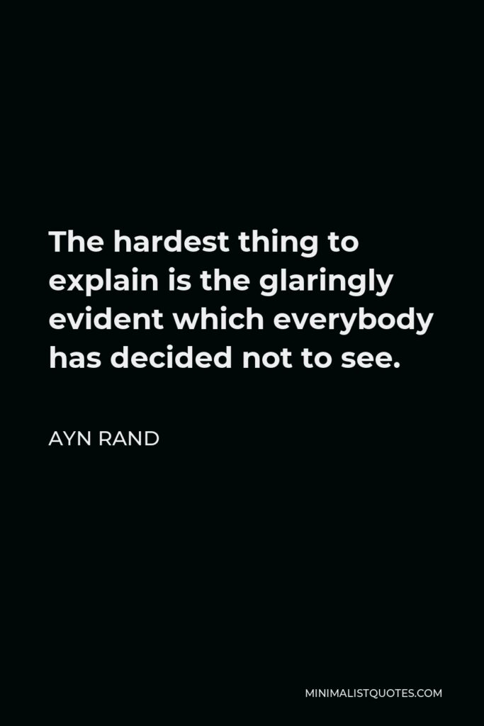 Ayn Rand Quote - The hardest thing to explain is the glaringly evident which everybody has decided not to see.