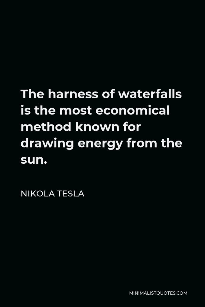 Nikola Tesla Quote - The harness of waterfalls is the most economical method known for drawing energy from the sun.
