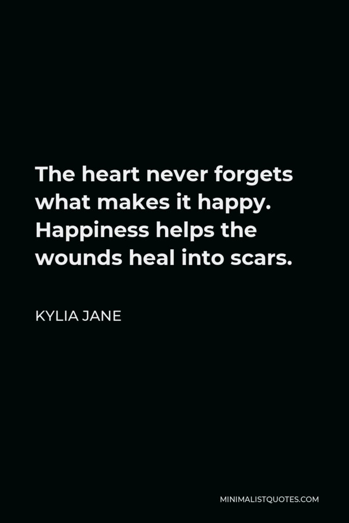 Kylia Jane Quote - The heart never forgets what makes it happy. Happiness helps the wounds heal into scars.