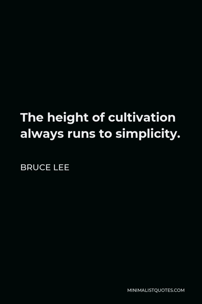 Bruce Lee Quote - The height of cultivation always runs to simplicity.