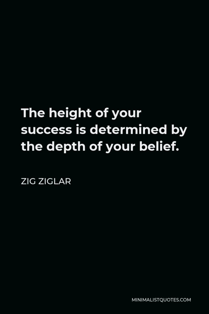 Zig Ziglar Quote - The height of your success is determined by the depth of your belief.