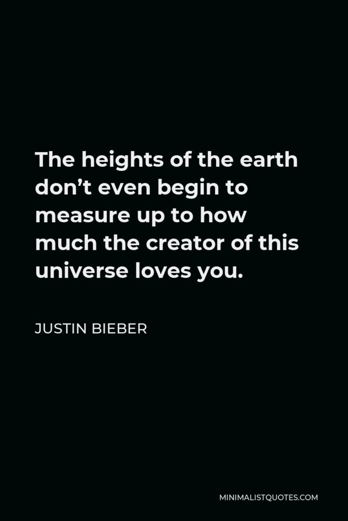 Justin Bieber Quote - The heights of the earth don't even begin to measure up to how much the creator of this universe loves you.