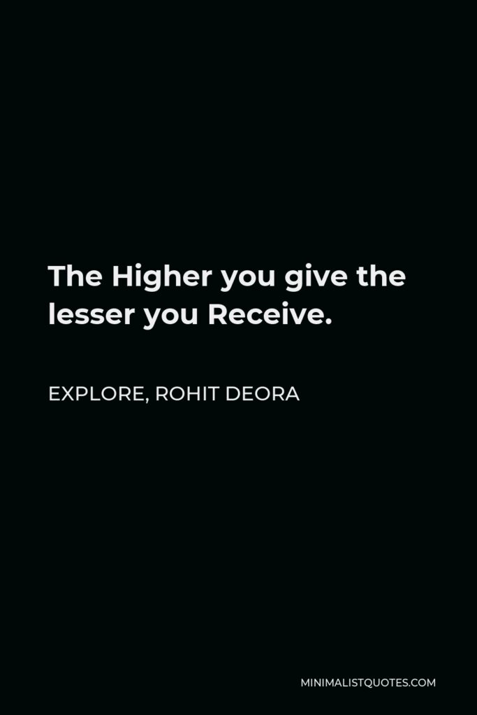 Rohit Deora Quote - The Higher you give the lesser you Receive.