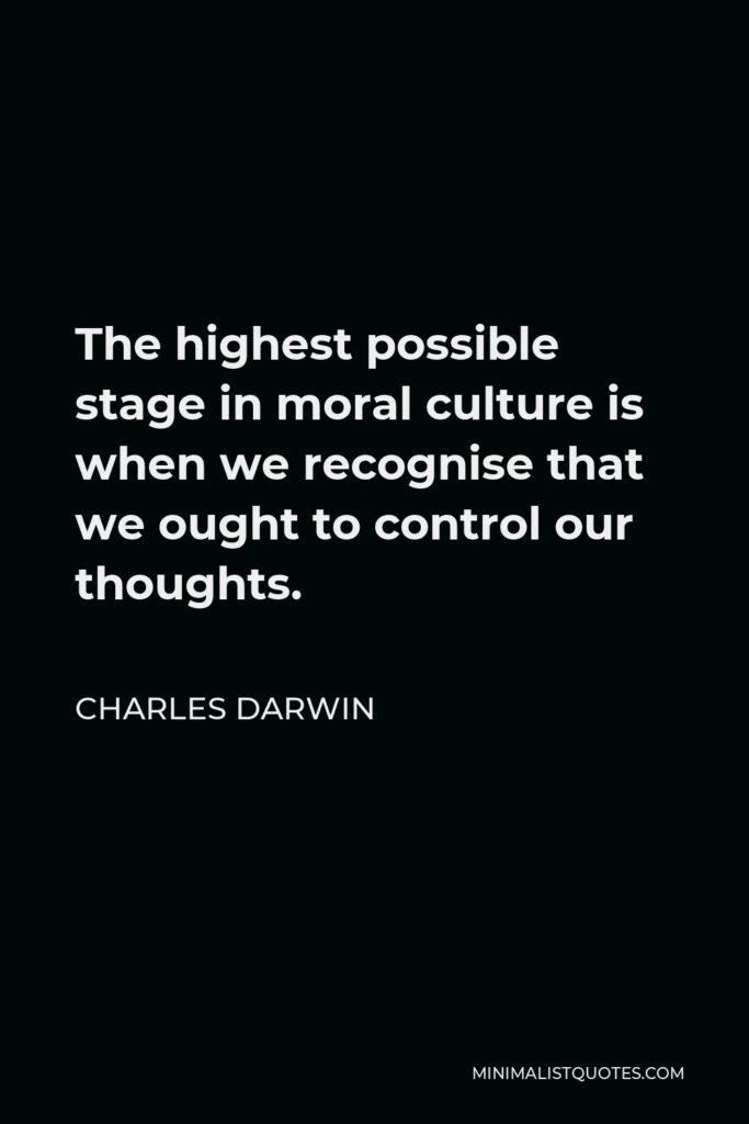Charles Darwin Quote - The highest possible stage in moral culture is when we recognise that we ought to control our thoughts.