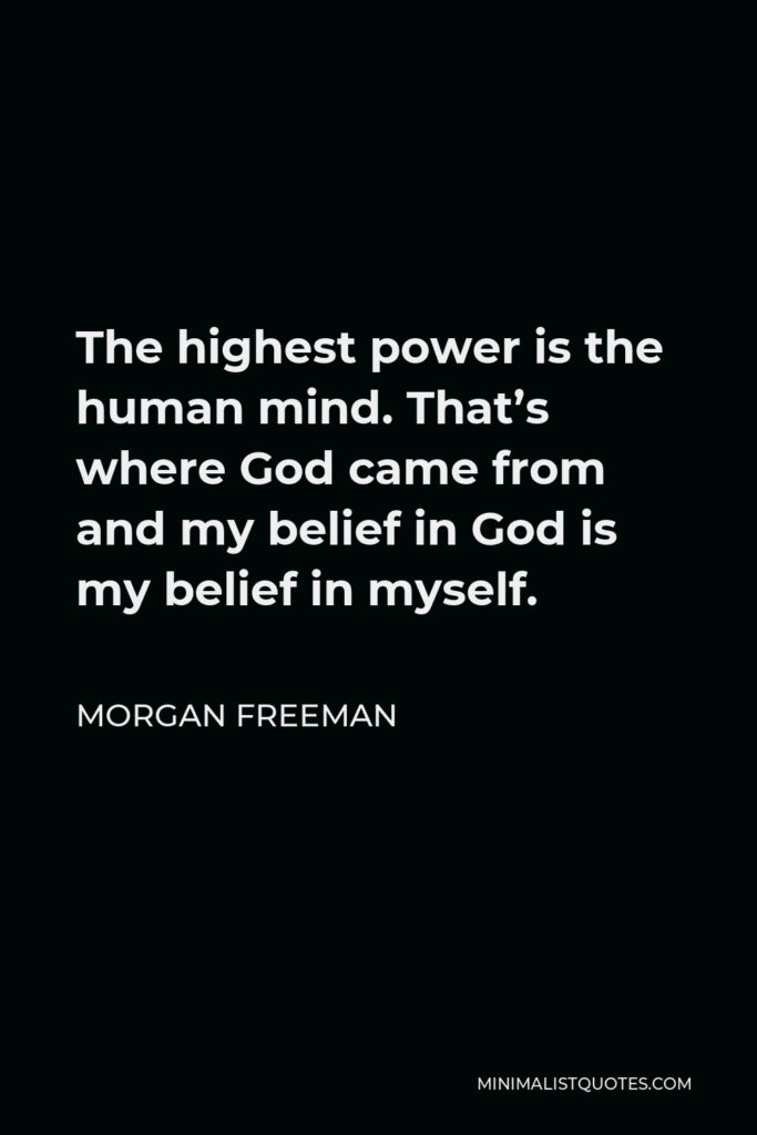 Morgan Freeman Quote - The highest power is the human mind. That's where God came from and my belief in God is my belief in myself.