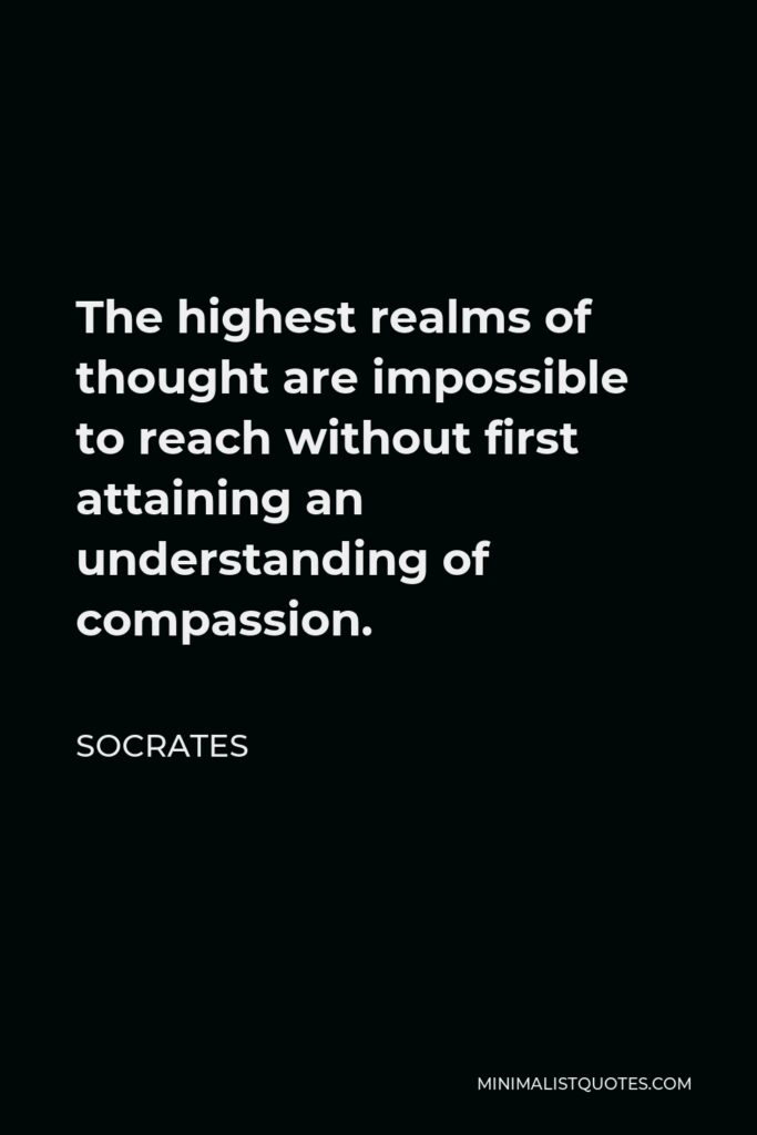 Socrates Quote - The highest realms of thought are impossible to reach without first attaining an understanding of compassion.