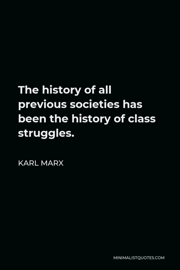 Karl Marx Quote - The history of all previous societies has been the history of class struggles.