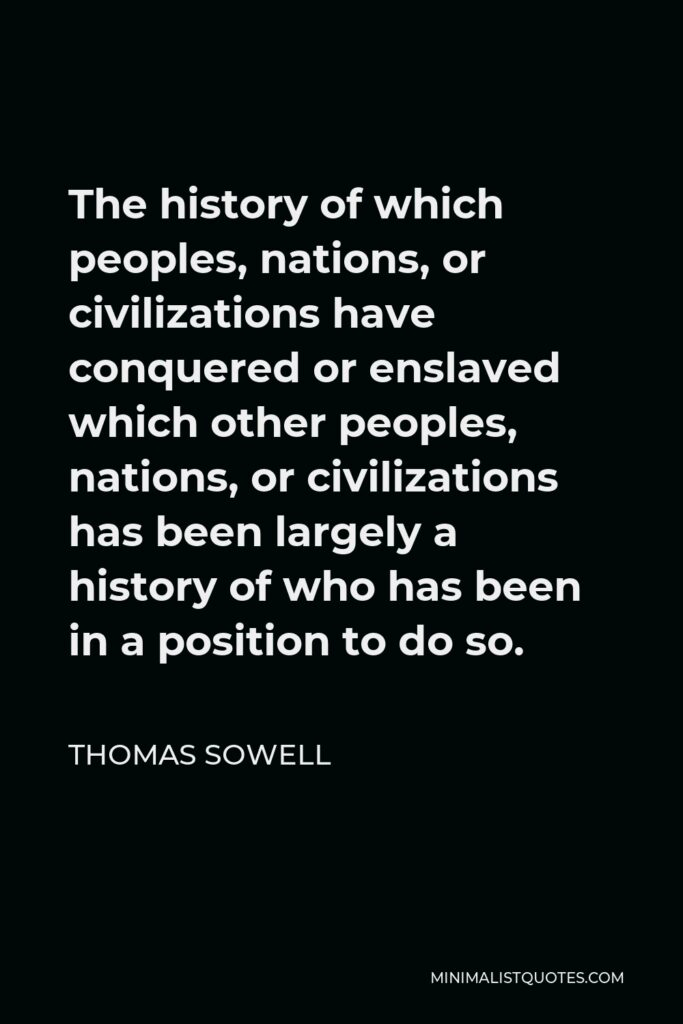 Thomas Sowell Quote - The history of which peoples, nations, or civilizations have conquered or enslaved which other peoples, nations, or civilizations has been largely a history of who has been in a position to do so.