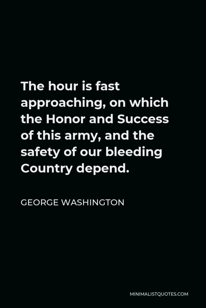 George Washington Quote - The hour is fast approaching, on which the Honor and Success of this army, and the safety of our bleeding Country depend.