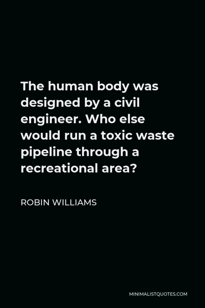 Robin Williams Quote - The human body was designed by a civil engineer. Who else would run a toxic waste pipeline through a recreational area?