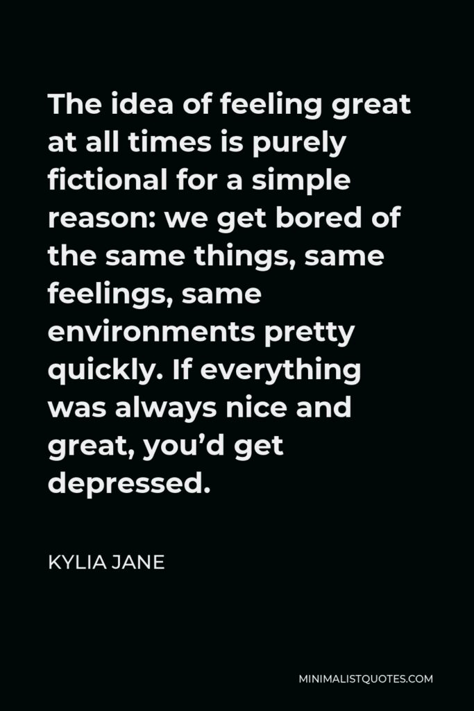 Kylia Jane Quote - The idea of feeling great at all times is purely fictional for a simple reason: we get bored of the same things, same feelings, same environments pretty quickly. If everything was always nice and great, you'd get depressed.