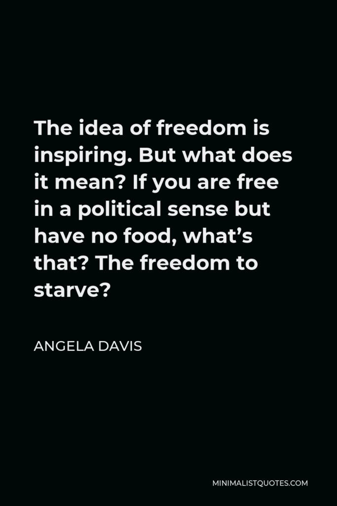 Angela Davis Quote - The idea of freedom is inspiring. But what does it mean? If you are free in a political sense but have no food, what's that? The freedom to starve?