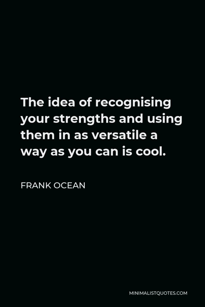 Frank Ocean Quote - The idea of recognising your strengths and using them in as versatile a way as you can is cool.