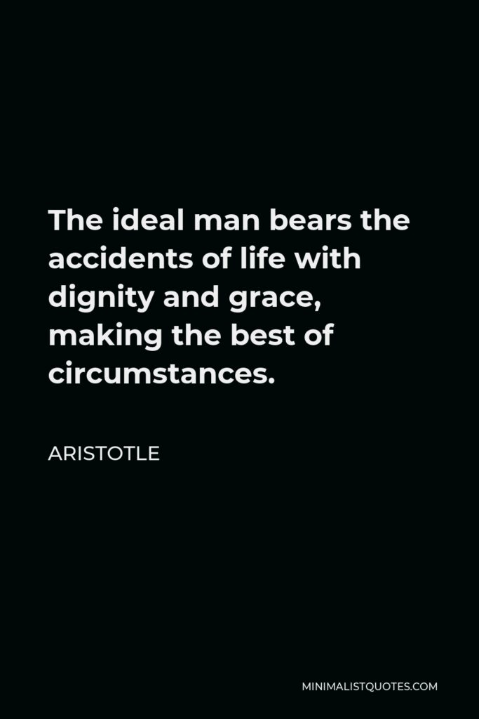 Aristotle Quote - The ideal man bears the accidents of life with dignity and grace, making the best of circumstances.