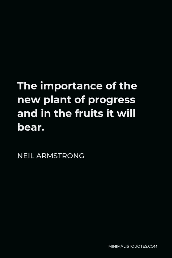 Neil Armstrong Quote - The importance of the new plant of progress and in the fruits it will bear.