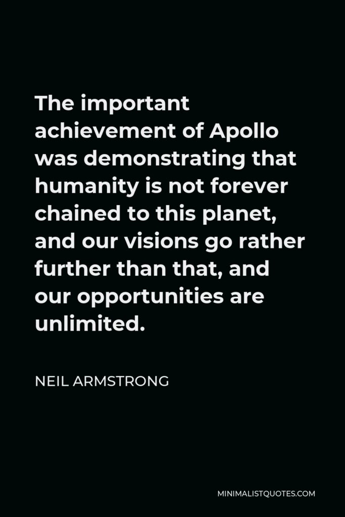 Neil Armstrong Quote - The important achievement of Apollo was demonstrating that humanity is not forever chained to this planet, and our visions go rather further than that, and our opportunities are unlimited.