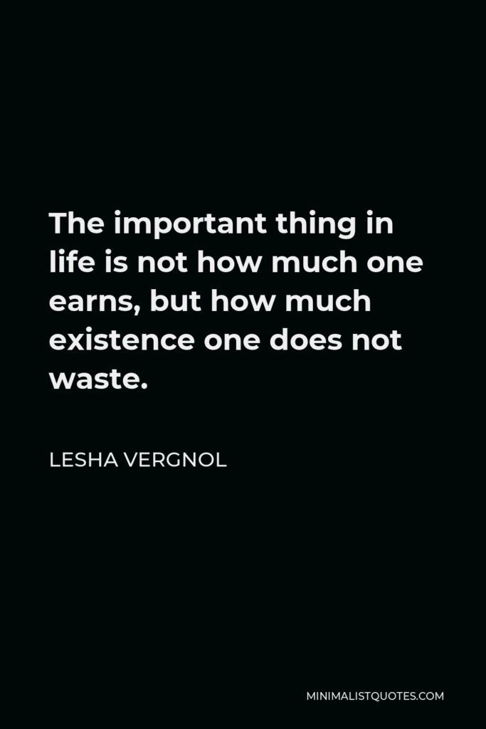 Lesha Vergnol Quote - The important thing in life is not how much one earns, but how much existence one does not waste.