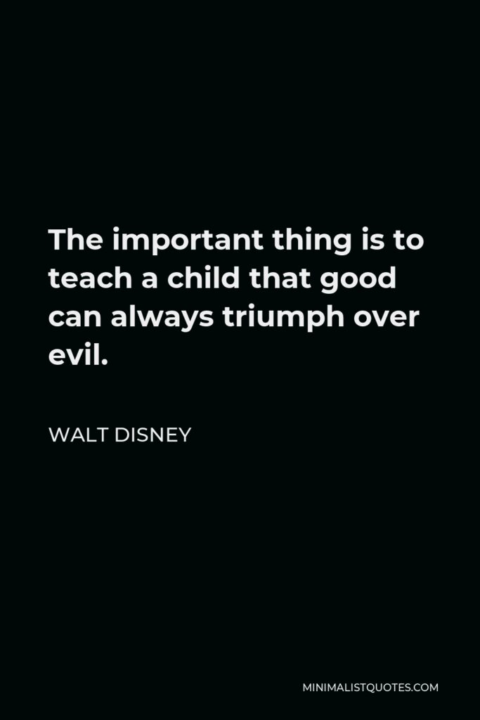 Walt Disney Quote - The important thing is to teach a child that good can always triumph over evil.