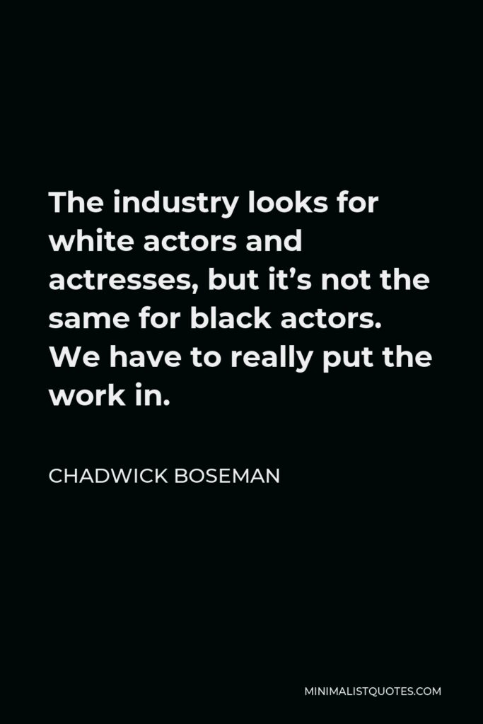 Chadwick Boseman Quote - The industry looks for white actors and actresses, but it's not the same for black actors. We have to really put the work in.