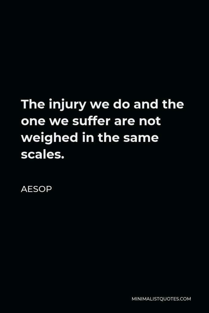 Aesop Quote - The injury we do and the one we suffer are not weighed in the same scales.