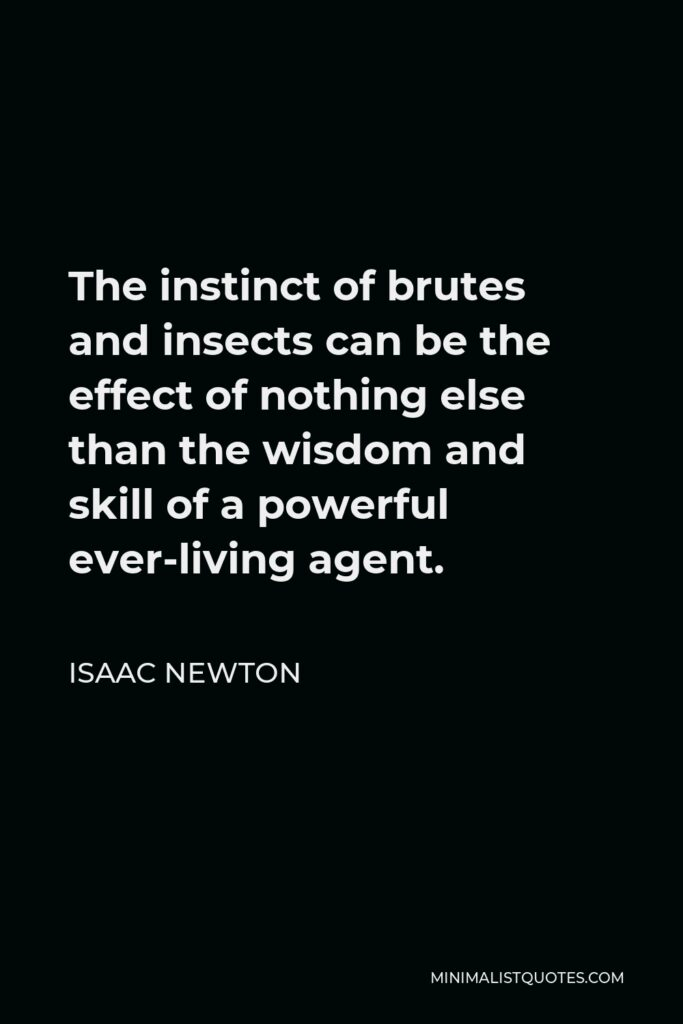 Isaac Newton Quote - The instinct of brutes and insects can be the effect of nothing else than the wisdom and skill of a powerful ever-living agent.