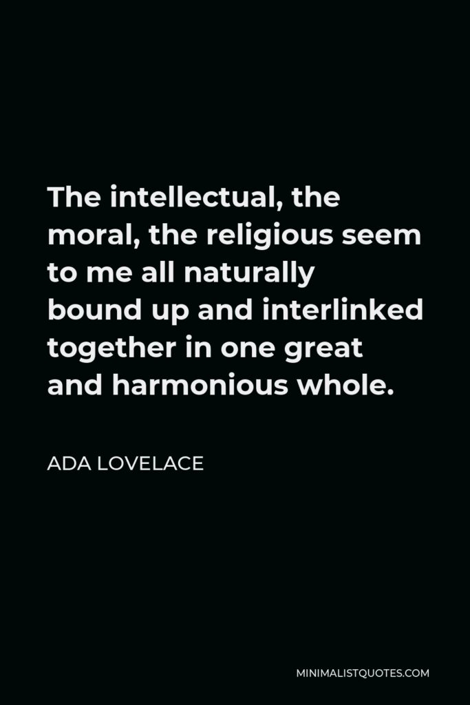 Ada Lovelace Quote - The intellectual, the moral, the religious seem to me all naturally bound up and interlinked together in one great and harmonious whole.