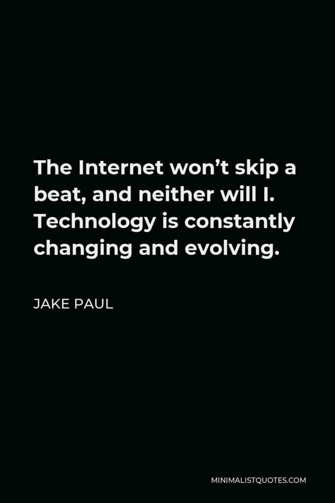Jake Paul Quote - The Internet won't skip a beat, and neither will I. Technology is constantly changing and evolving.