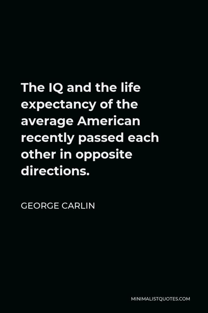 George Carlin Quote - The IQ and the life expectancy of the average American recently passed each other in opposite directions.