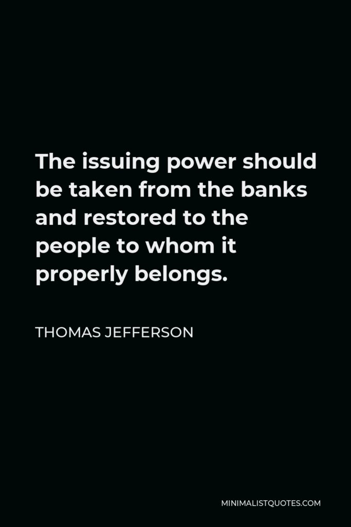 Thomas Jefferson Quote - The issuing power should be taken from the banks and restored to the people to whom it properly belongs.