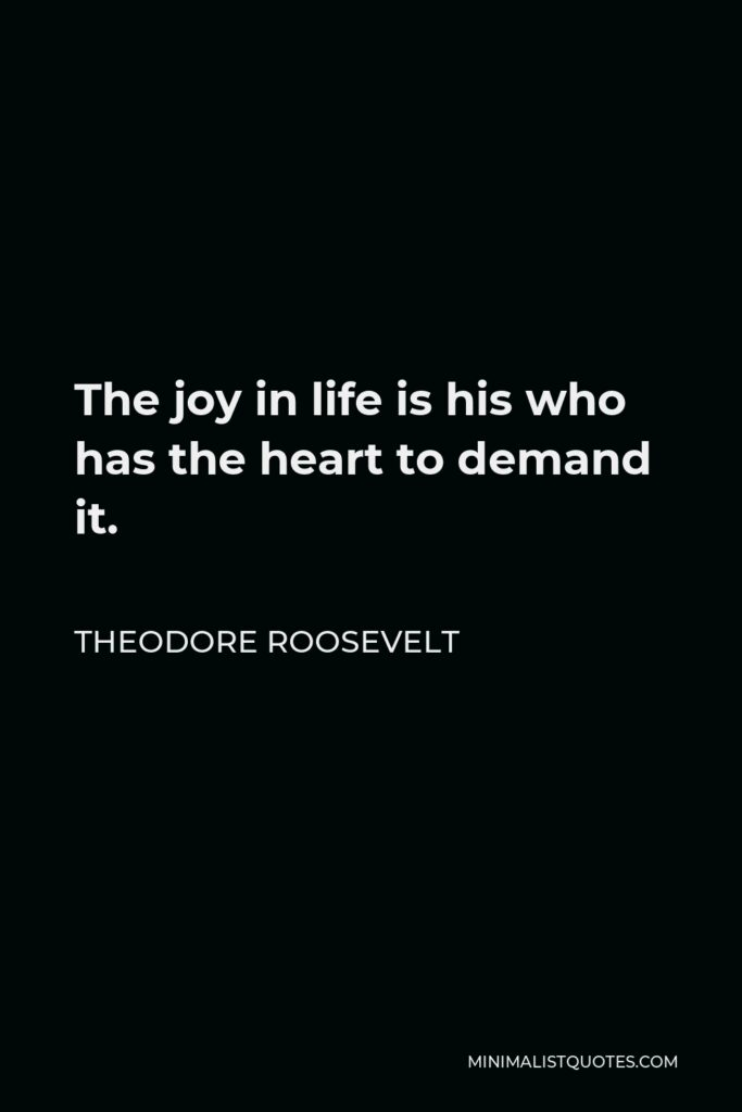 Theodore Roosevelt Quote - The joy in life is his who has the heart to demand it.