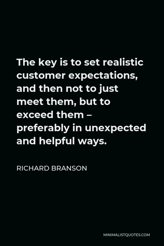 Richard Branson Quote - The key is to set realistic customer expectations, and then not to just meet them, but to exceed them – preferably in unexpected and helpful ways.