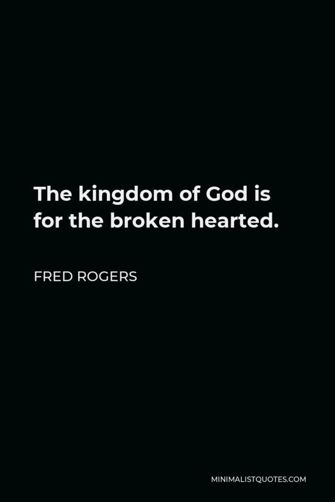 Fred Rogers Quote - The kingdom of God is for the broken hearted.