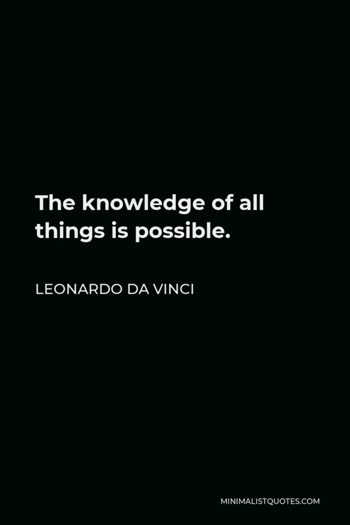 Leonardo da Vinci Quote - The knowledge of all things is possible.