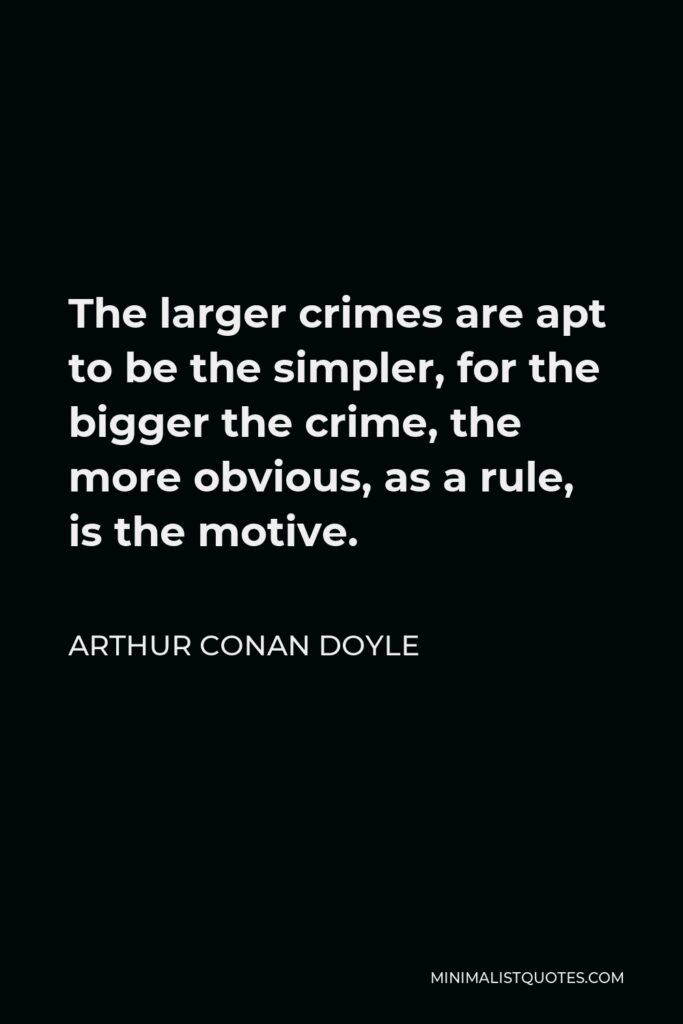 Arthur Conan Doyle Quote - The larger crimes are apt to be the simpler, for the bigger the crime, the more obvious, as a rule, is the motive.