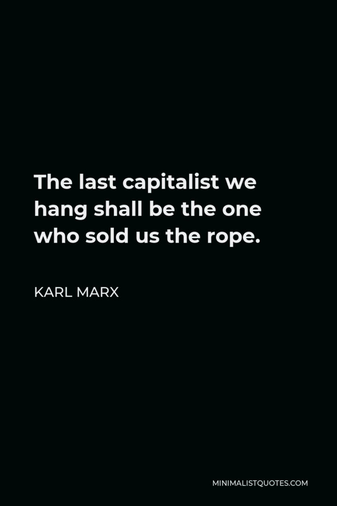 Karl Marx Quote - The last capitalist we hang shall be the one who sold us the rope.
