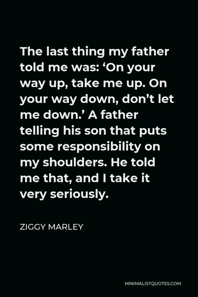 Ziggy Marley Quote - The last thing my father told me was: 'On your way up, take me up. On your way down, don't let me down.' A father telling his son that puts some responsibility on my shoulders. He told me that, and I take it very seriously.